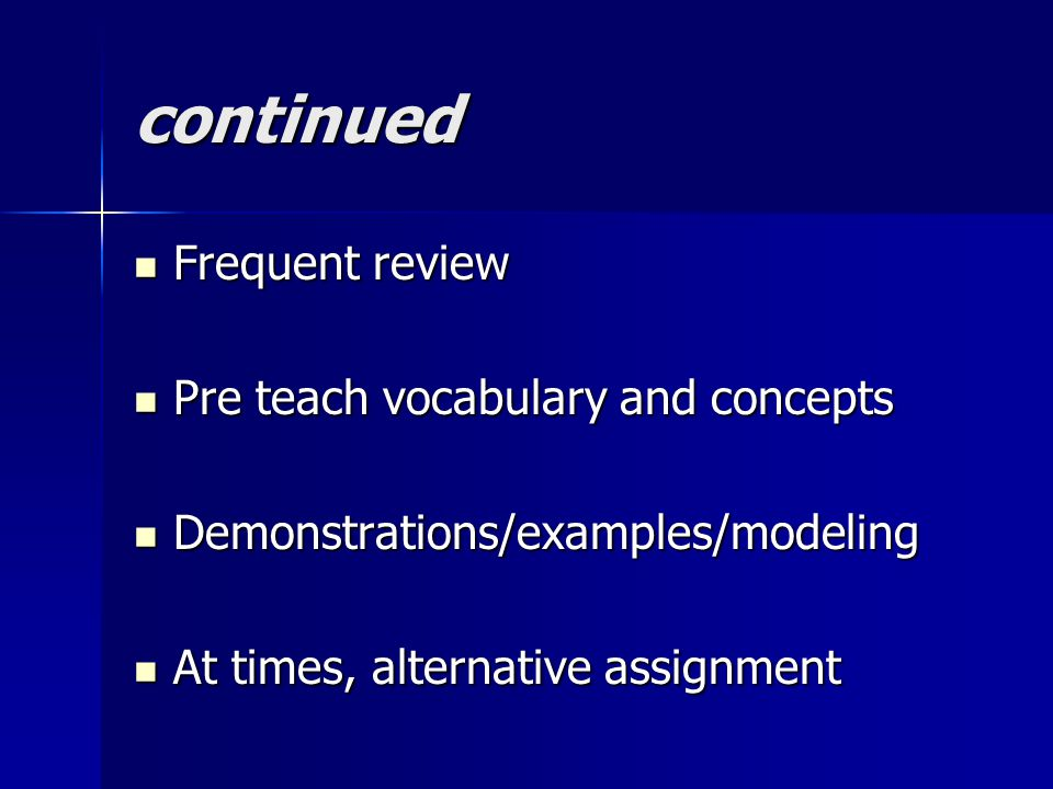 continued Frequent review Frequent review Pre teach vocabulary and concepts Pre teach vocabulary and concepts Demonstrations/examples/modeling Demonstrations/examples/modeling At times, alternative assignment At times, alternative assignment