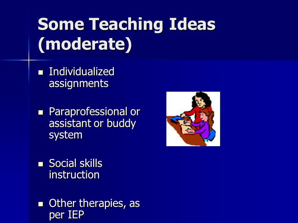 Some Teaching Ideas (moderate) Individualized assignments Individualized assignments Paraprofessional or assistant or buddy system Paraprofessional or assistant or buddy system Social skills instruction Social skills instruction Other therapies, as per IEP Other therapies, as per IEP