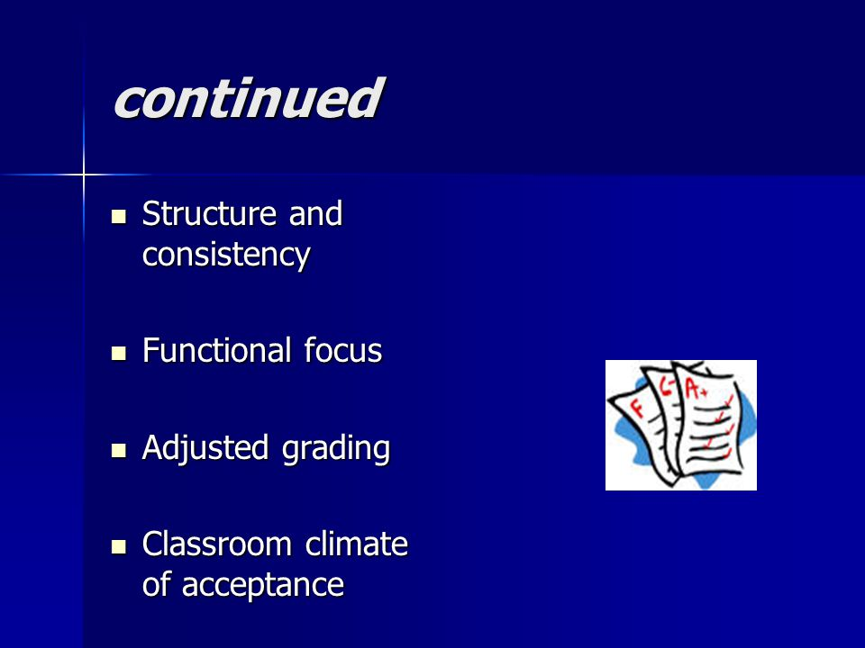 continued Structure and consistency Structure and consistency Functional focus Functional focus Adjusted grading Adjusted grading Classroom climate of acceptance Classroom climate of acceptance