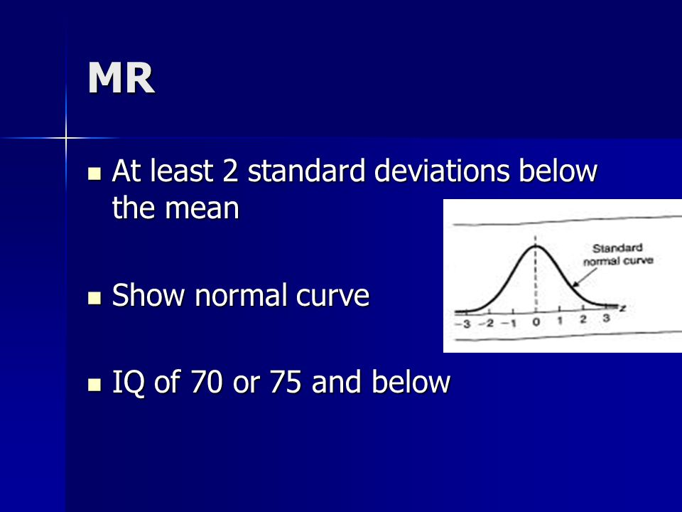 MR At least 2 standard deviations below the mean At least 2 standard deviations below the mean Show normal curve Show normal curve IQ of 70 or 75 and below IQ of 70 or 75 and below