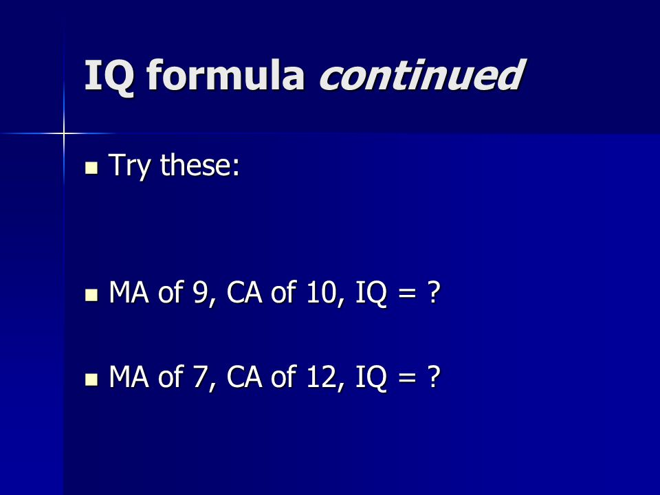 IQ formula continued Try these: Try these: MA of 9, CA of 10, IQ = .