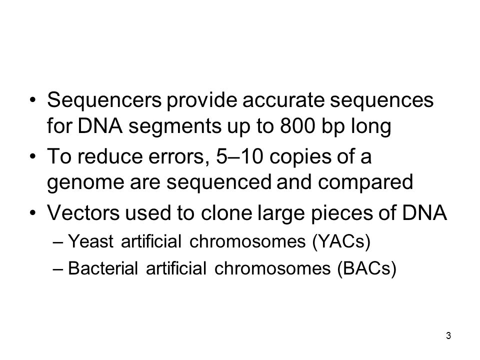 Sequencers provide accurate sequences for DNA segments up to 800 bp long To reduce errors, 5–10 copies of a genome are sequenced and compared Vectors used to clone large pieces of DNA –Yeast artificial chromosomes (YACs) –Bacterial artificial chromosomes (BACs) 3