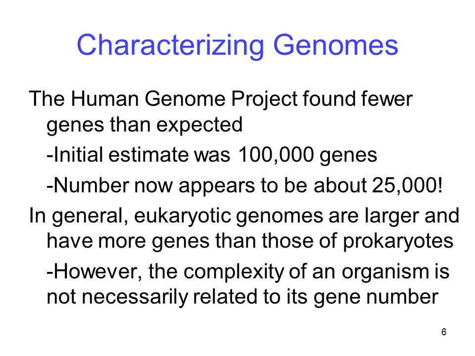 6 Characterizing Genomes The Human Genome Project found fewer genes than expected -Initial estimate was 100,000 genes -Number now appears to be about 25,000.