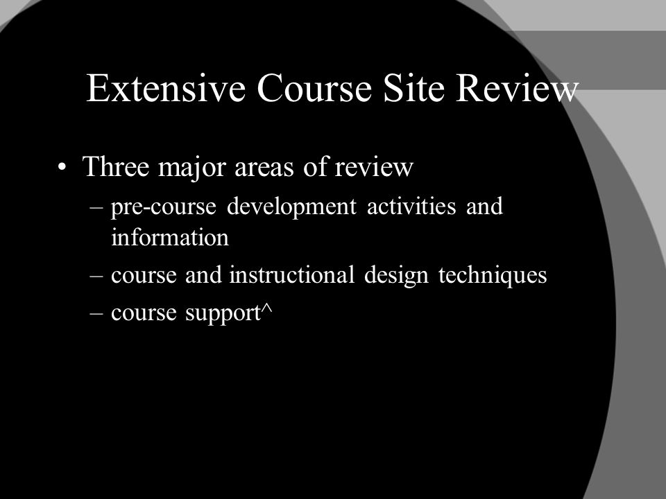 Extensive Course Site Review Three major areas of review –pre-course development activities and information –course and instructional design techniques –course support^