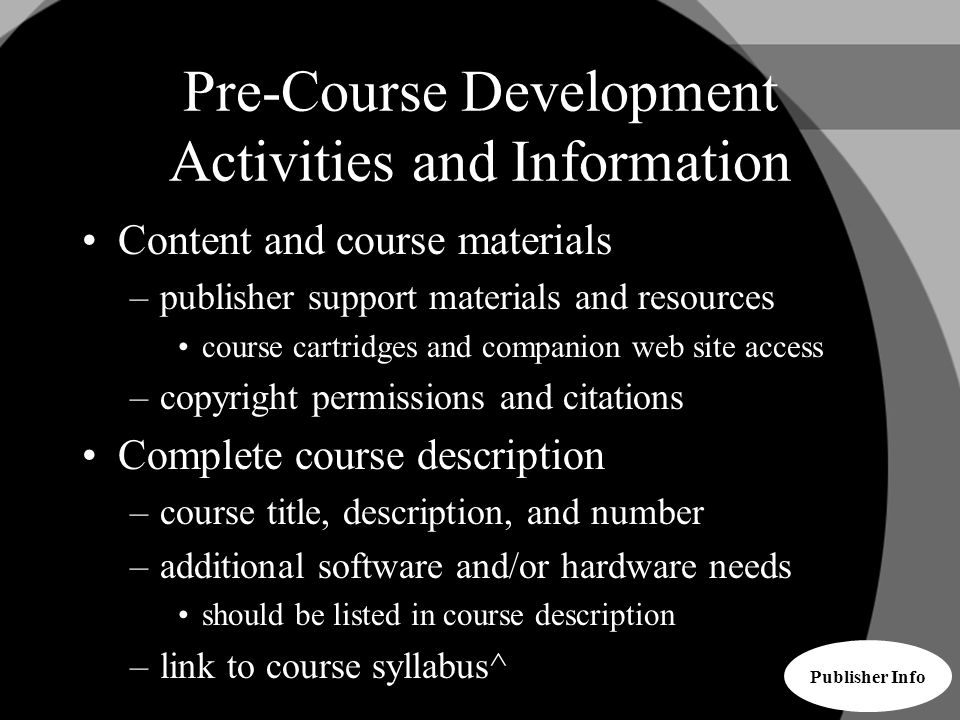 Pre-Course Development Activities and Information Content and course materials –publisher support materials and resources course cartridges and companion web site access –copyright permissions and citations Complete course description –course title, description, and number –additional software and/or hardware needs should be listed in course description –link to course syllabus^ Publisher Info