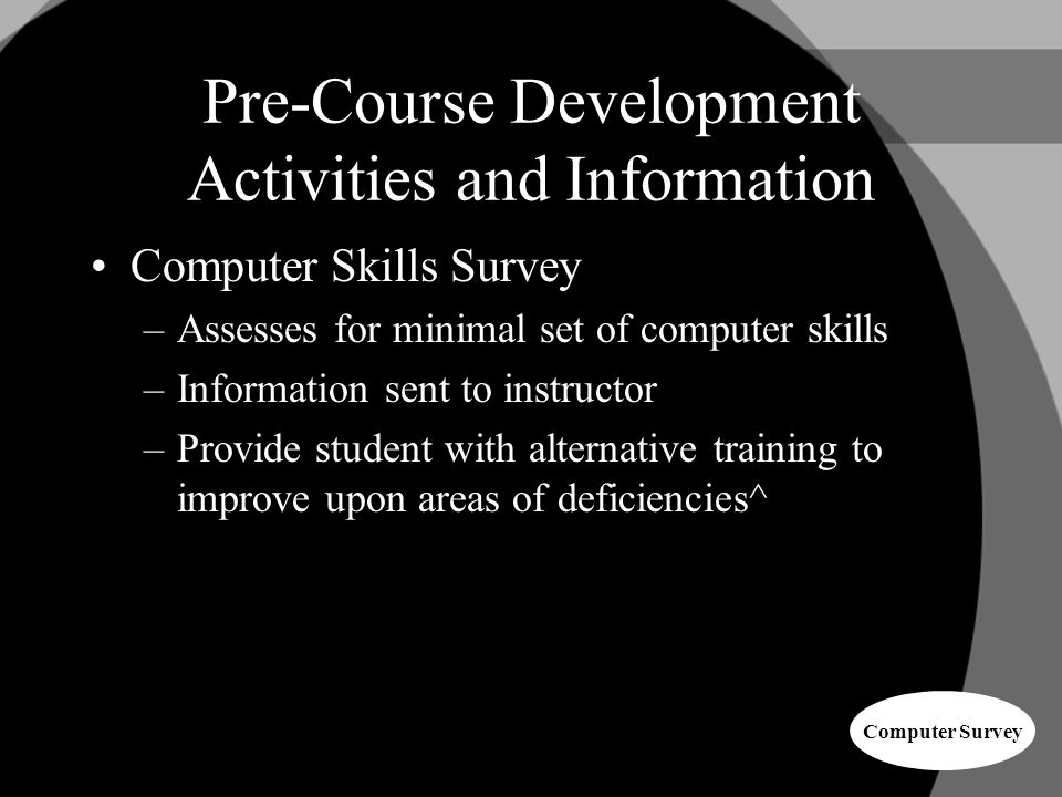 Pre-Course Development Activities and Information Computer Skills Survey –Assesses for minimal set of computer skills –Information sent to instructor –Provide student with alternative training to improve upon areas of deficiencies^ Computer Survey