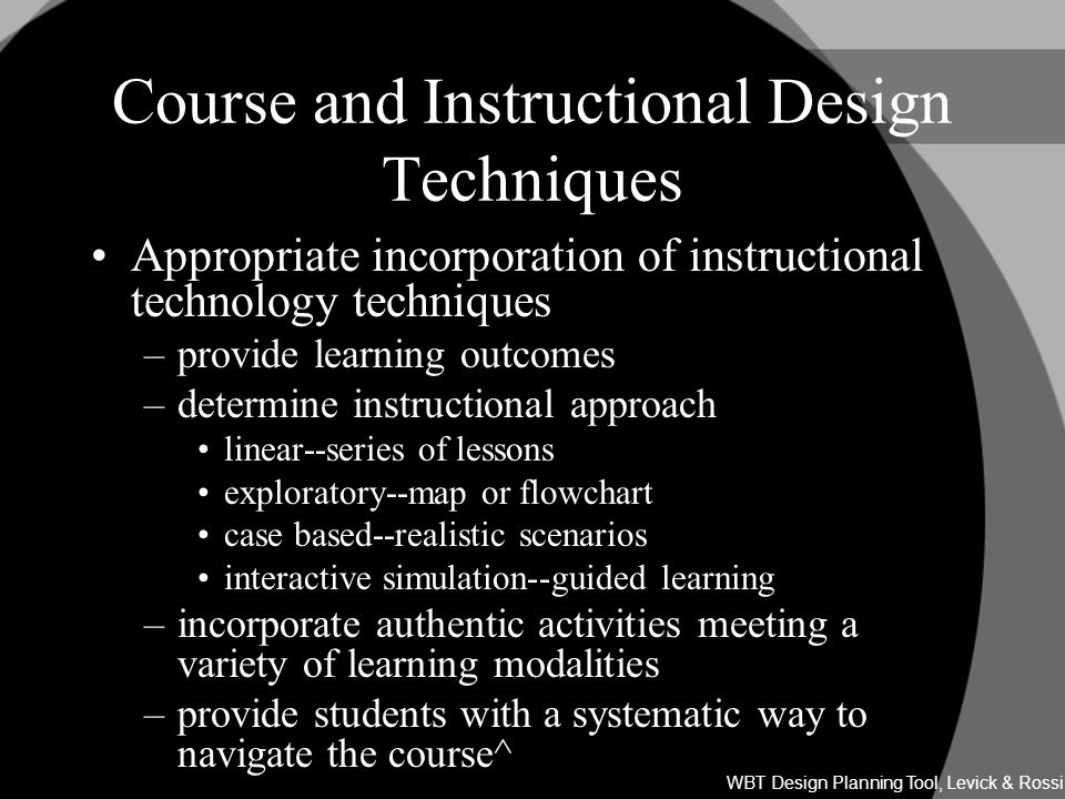 Course and Instructional Design Techniques Appropriate incorporation of instructional technology techniques –provide learning outcomes –determine instructional approach linear--series of lessons exploratory--map or flowchart case based--realistic scenarios interactive simulation--guided learning –incorporate authentic activities meeting a variety of learning modalities –provide students with a systematic way to navigate the course^ WBT Design Planning Tool, Levick & Rossi