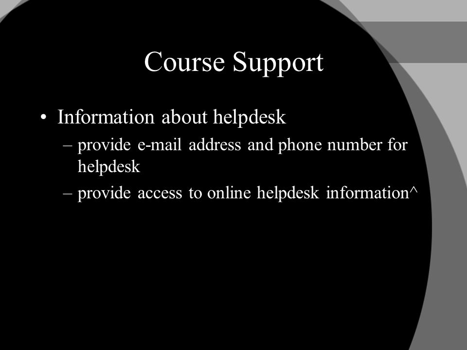 Course Support Information about helpdesk –provide  address and phone number for helpdesk –provide access to online helpdesk information^