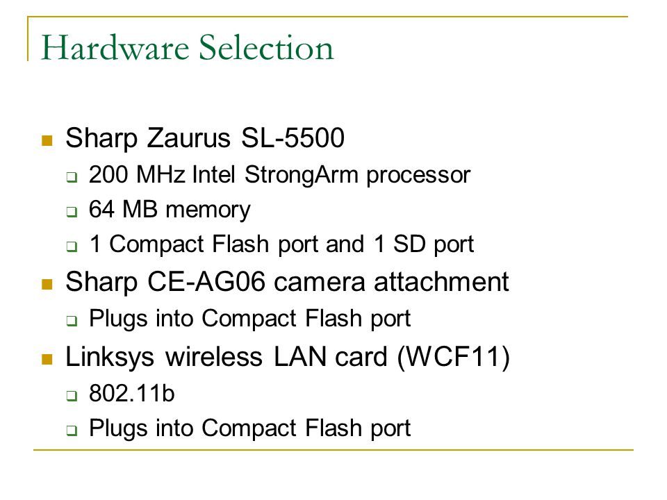 Hardware Selection Sharp Zaurus SL-5500  200 MHz Intel StrongArm processor  64 MB memory  1 Compact Flash port and 1 SD port Sharp CE-AG06 camera attachment  Plugs into Compact Flash port Linksys wireless LAN card (WCF11)  b  Plugs into Compact Flash port