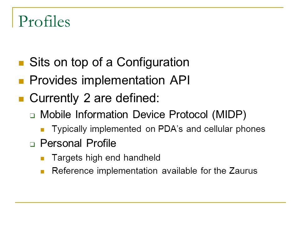 Profiles Sits on top of a Configuration Provides implementation API Currently 2 are defined:  Mobile Information Device Protocol (MIDP) Typically implemented on PDA's and cellular phones  Personal Profile Targets high end handheld Reference implementation available for the Zaurus