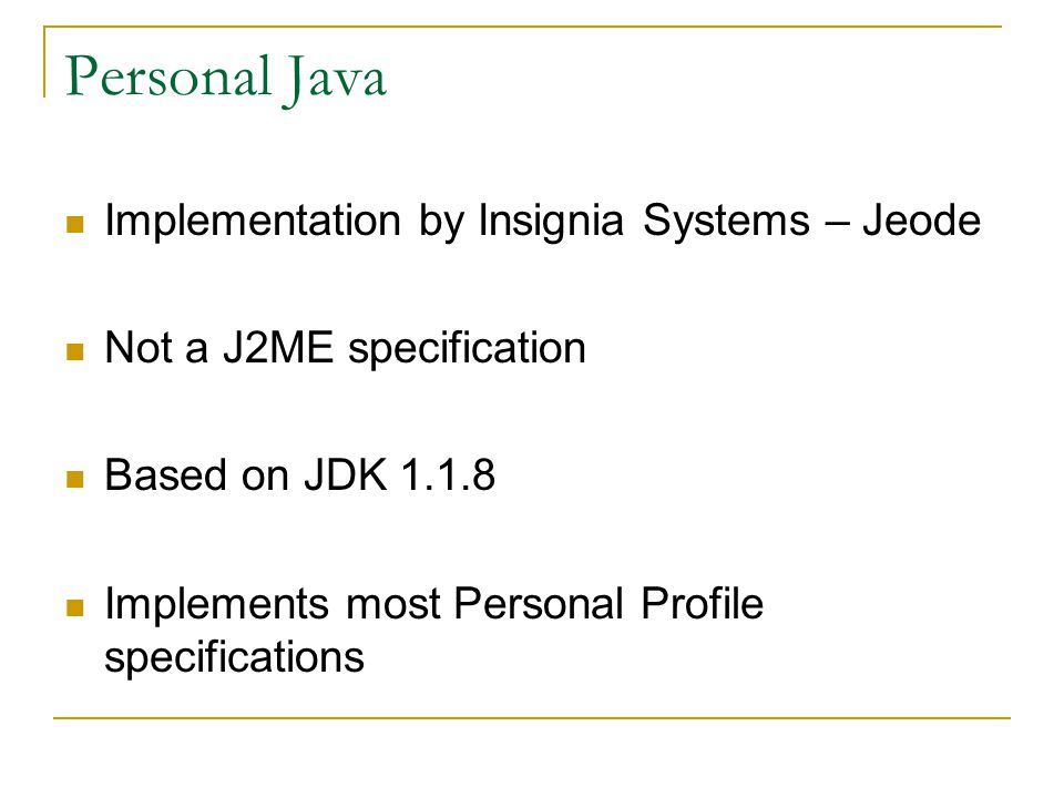 Personal Java Implementation by Insignia Systems – Jeode Not a J2ME specification Based on JDK Implements most Personal Profile specifications