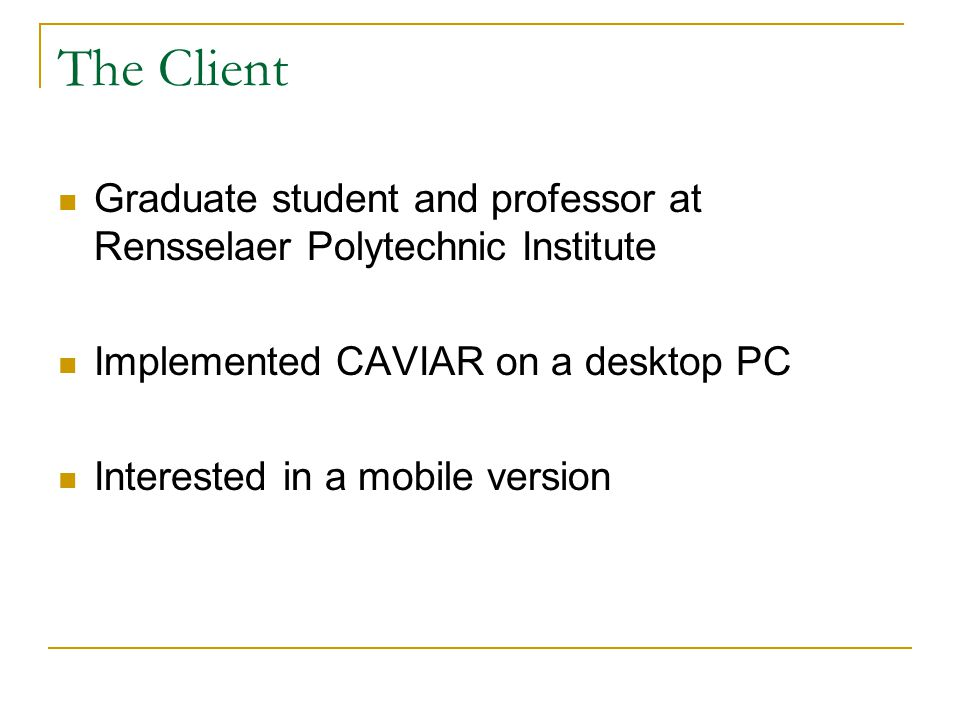 The Client Graduate student and professor at Rensselaer Polytechnic Institute Implemented CAVIAR on a desktop PC Interested in a mobile version