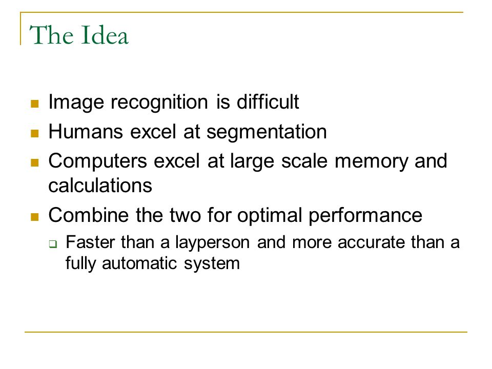 The Idea Image recognition is difficult Humans excel at segmentation Computers excel at large scale memory and calculations Combine the two for optimal performance  Faster than a layperson and more accurate than a fully automatic system