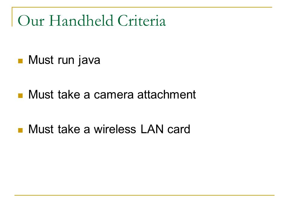 Our Handheld Criteria Must run java Must take a camera attachment Must take a wireless LAN card