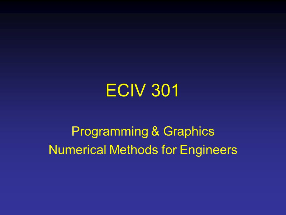 ECIV 301 Programming & Graphics Numerical Methods for Engineers