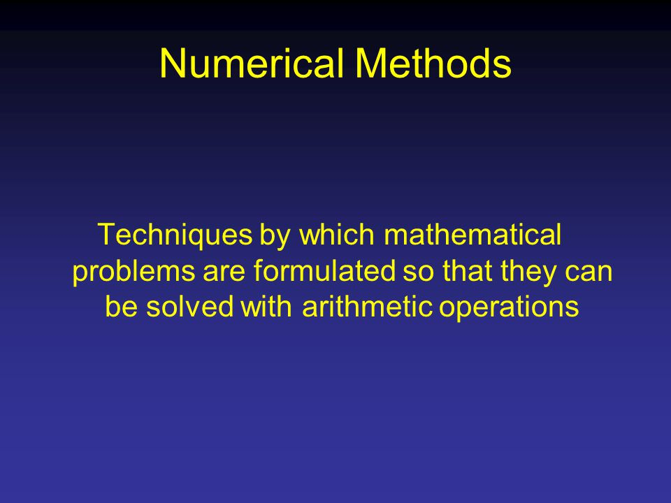 Numerical Methods Techniques by which mathematical problems are formulated so that they can be solved with arithmetic operations