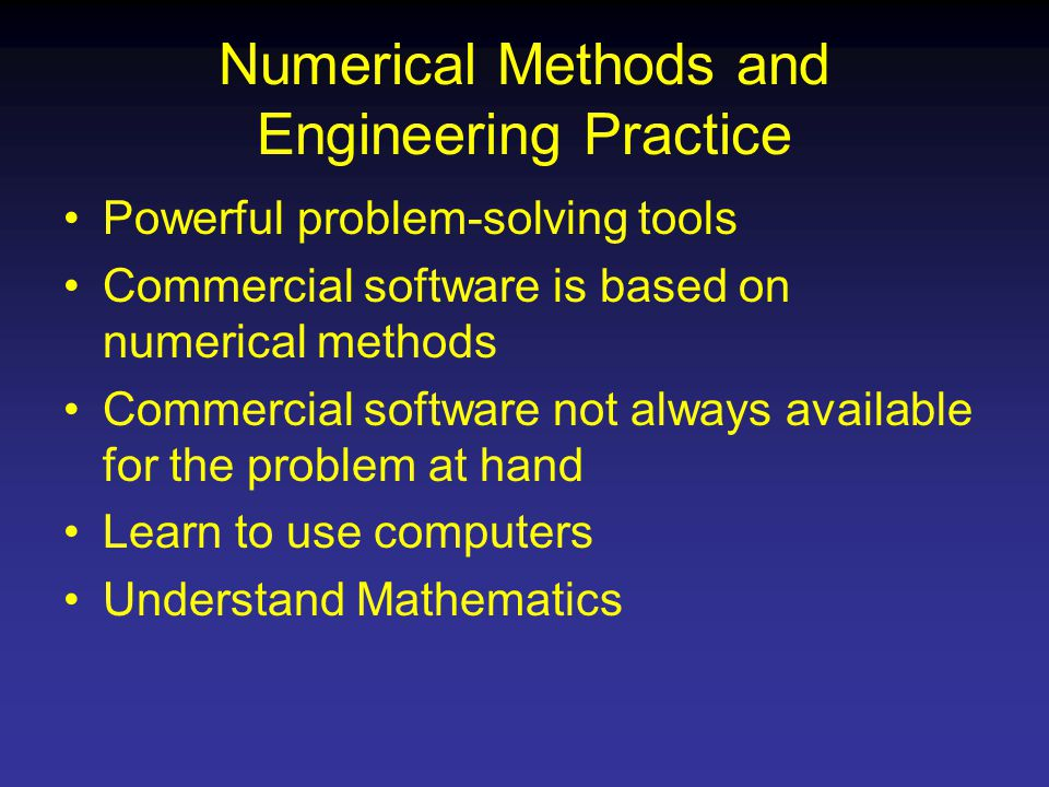 Numerical Methods and Engineering Practice Powerful problem-solving tools Commercial software is based on numerical methods Commercial software not always available for the problem at hand Learn to use computers Understand Mathematics