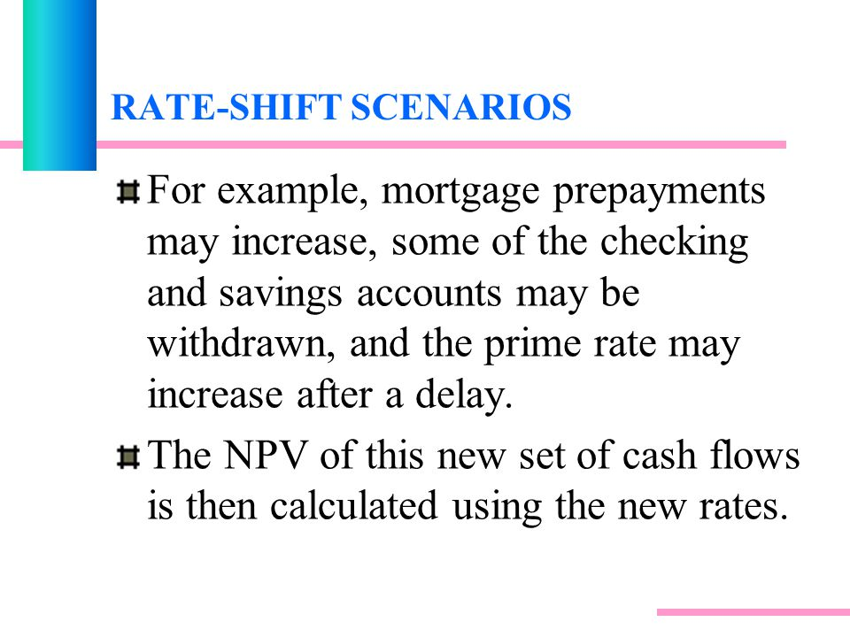 RATE-SHIFT SCENARIOS For example, mortgage prepayments may increase, some of the checking and savings accounts may be withdrawn, and the prime rate may increase after a delay.