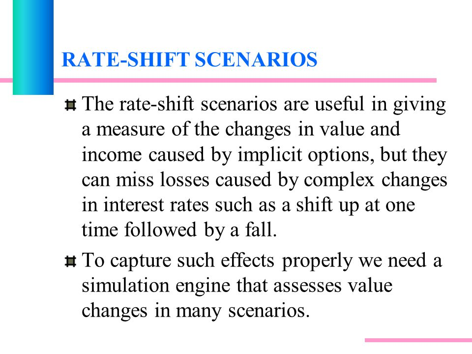 RATE-SHIFT SCENARIOS The rate-shift scenarios are useful in giving a measure of the changes in value and income caused by implicit options, but they can miss losses caused by complex changes in interest rates such as a shift up at one time followed by a fall.