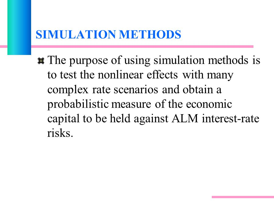 SIMULATION METHODS The purpose of using simulation methods is to test the nonlinear effects with many complex rate scenarios and obtain a probabilistic measure of the economic capital to be held against ALM interest-rate risks.