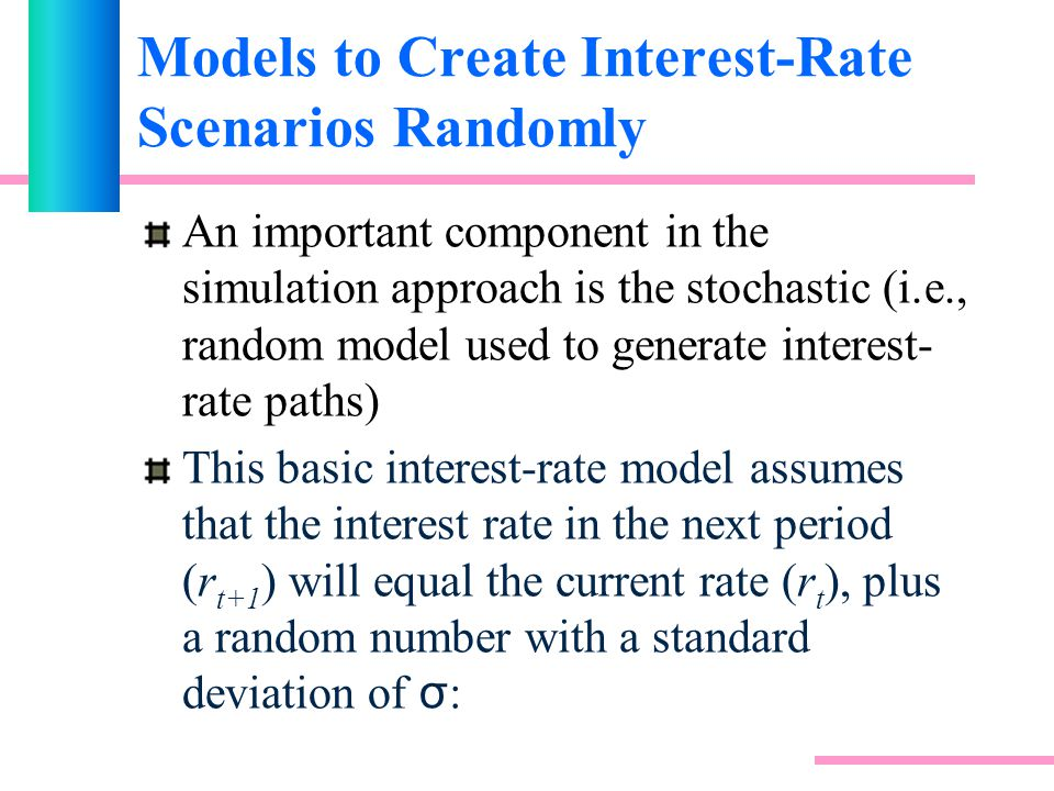 Models to Create Interest-Rate Scenarios Randomly An important component in the simulation approach is the stochastic (i.e., random model used to generate interest- rate paths) This basic interest-rate model assumes that the interest rate in the next period (r t+1 ) will equal the current rate (r t ), plus a random number with a standard deviation of σ :