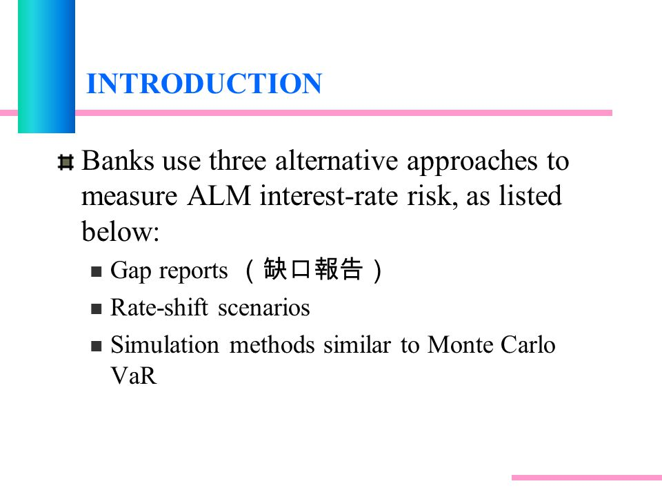 INTRODUCTION Banks use three alternative approaches to measure ALM interest-rate risk, as listed below: Gap reports (缺口報告) Rate-shift scenarios Simulation methods similar to Monte Carlo VaR