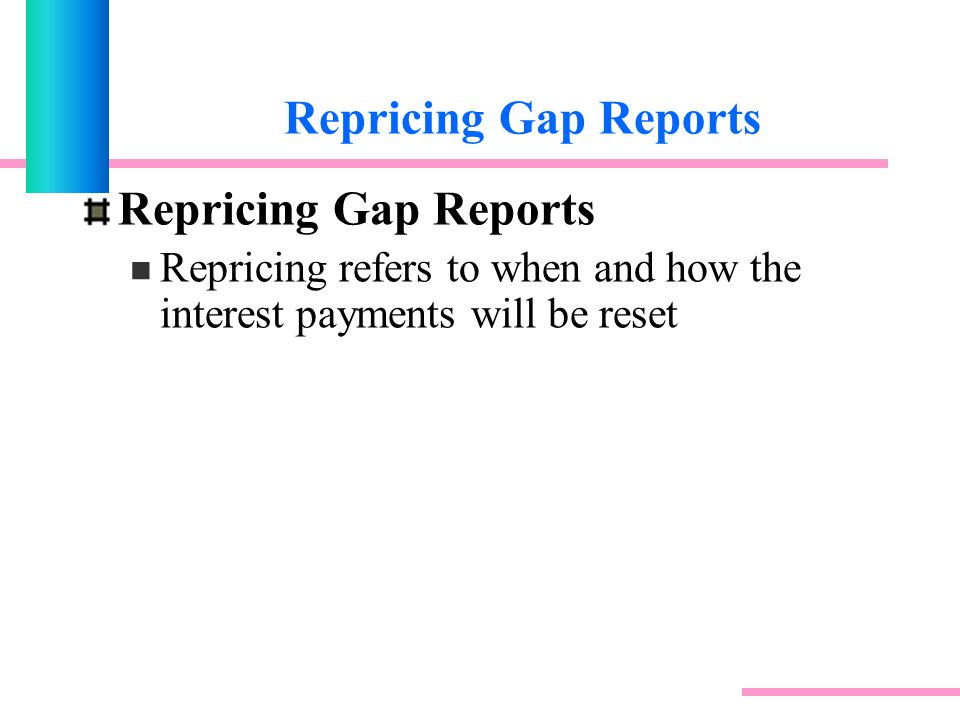 Repricing Gap Reports Repricing refers to when and how the interest payments will be reset