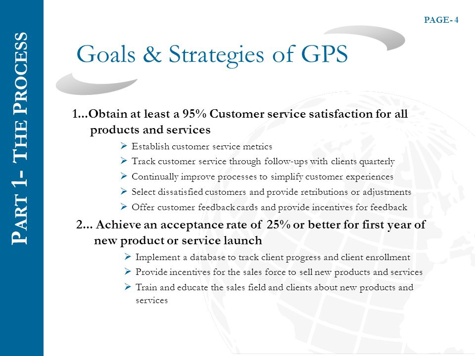 PAGE- 4 Goals & Strategies of GPS 1...Obtain at least a 95% Customer service satisfaction for all products and services  Establish customer service metrics  Track customer service through follow-ups with clients quarterly  Continually improve processes to simplify customer experiences  Select dissatisfied customers and provide retributions or adjustments  Offer customer feedback cards and provide incentives for feedback 2...