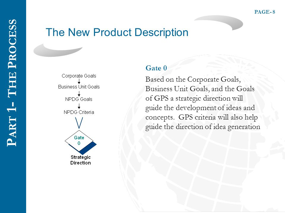 PAGE- 8 The New Product Description P ART 1 - T HE P ROCESS Gate 0 Based on the Corporate Goals, Business Unit Goals, and the Goals of GPS a strategic direction will guide the development of ideas and concepts.