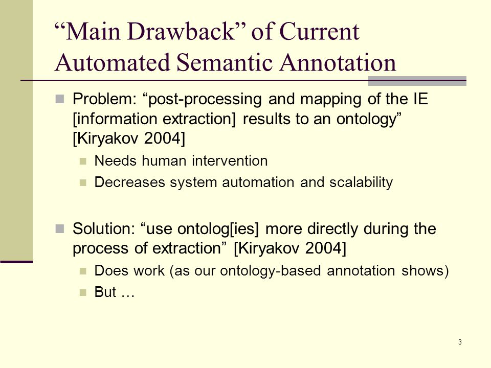 3 Main Drawback of Current Automated Semantic Annotation Problem: post-processing and mapping of the IE [information extraction] results to an ontology [Kiryakov 2004] Needs human intervention Decreases system automation and scalability Solution: use ontolog[ies] more directly during the process of extraction [Kiryakov 2004] Does work (as our ontology-based annotation shows) But …