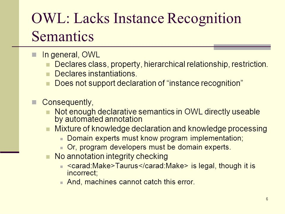6 OWL: Lacks Instance Recognition Semantics In general, OWL Declares class, property, hierarchical relationship, restriction.