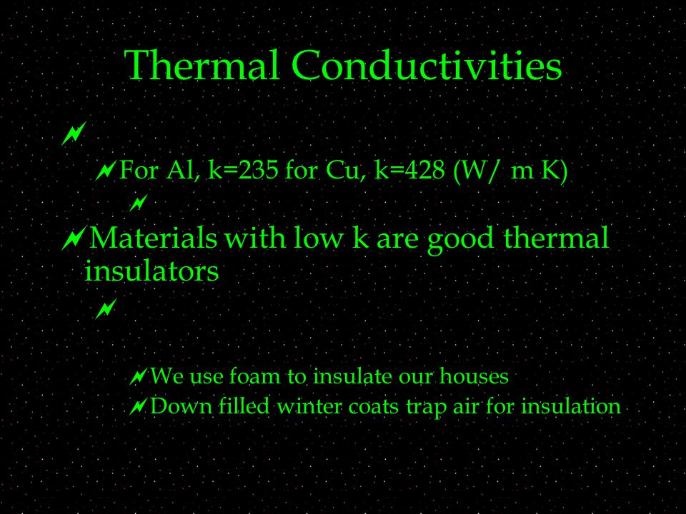 Thermal Conductivities   For Al, k=235 for Cu, k=428 (W/ m K)   Materials with low k are good thermal insulators   We use foam to insulate our houses  Down filled winter coats trap air for insulation