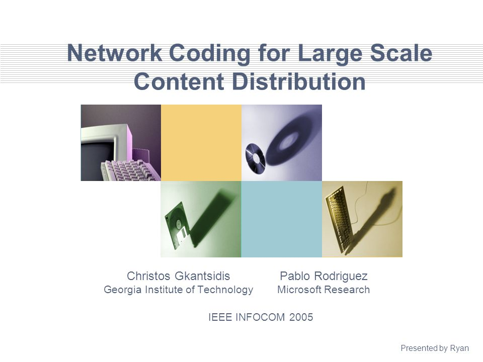 Network Coding for Large Scale Content Distribution Christos Gkantsidis Georgia Institute of Technology Pablo Rodriguez Microsoft Research IEEE INFOCOM 2005 Presented by Ryan