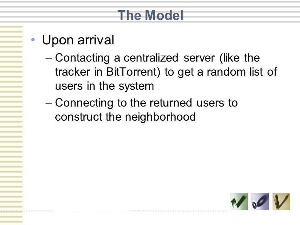 The Model Upon arrival –Contacting a centralized server (like the tracker in BitTorrent) to get a random list of users in the system –Connecting to the returned users to construct the neighborhood