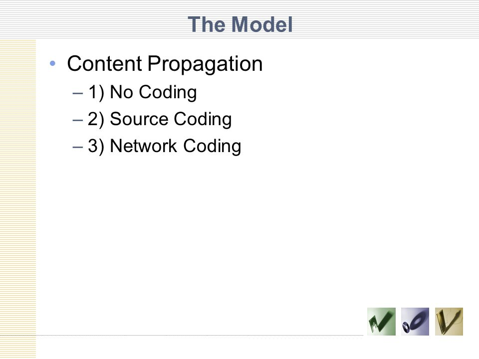 The Model Content Propagation –1) No Coding –2) Source Coding –3) Network Coding