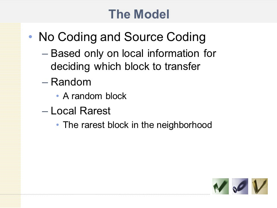 The Model No Coding and Source Coding –Based only on local information for deciding which block to transfer –Random A random block –Local Rarest The rarest block in the neighborhood
