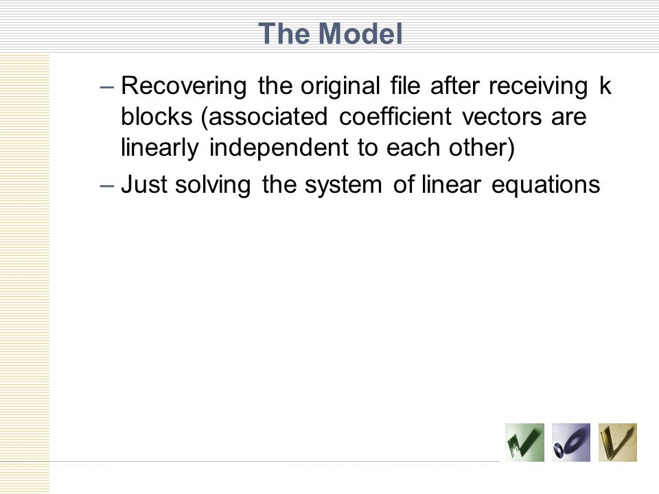 The Model –Recovering the original file after receiving k blocks (associated coefficient vectors are linearly independent to each other) –Just solving the system of linear equations