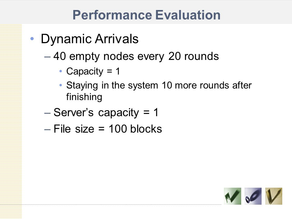 Performance Evaluation Dynamic Arrivals –40 empty nodes every 20 rounds Capacity = 1 Staying in the system 10 more rounds after finishing –Server's capacity = 1 –File size = 100 blocks