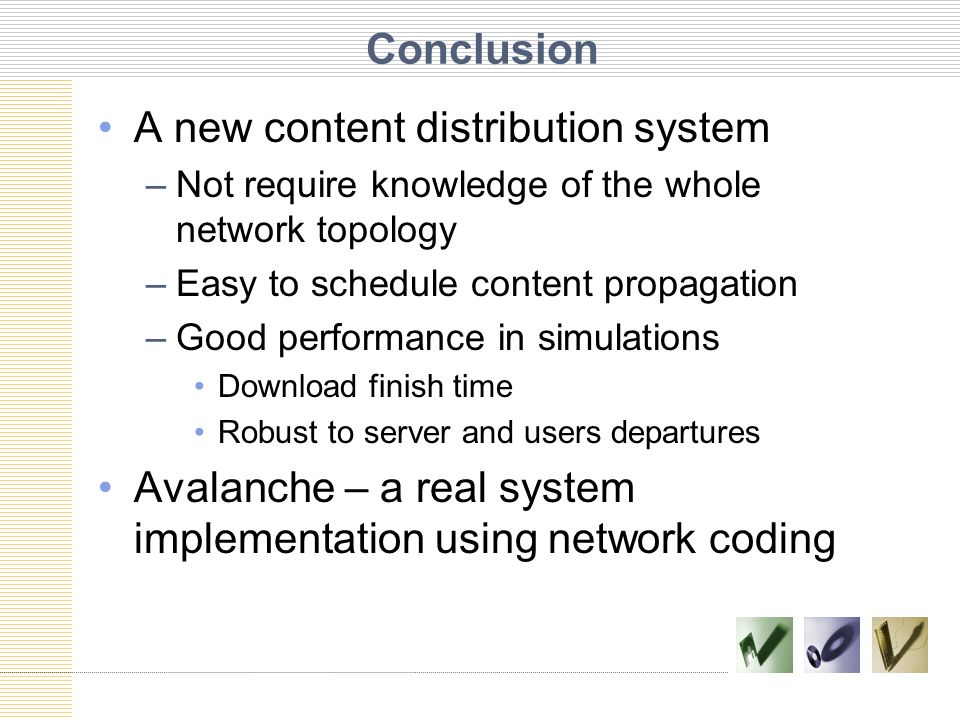 Conclusion A new content distribution system –Not require knowledge of the whole network topology –Easy to schedule content propagation –Good performance in simulations Download finish time Robust to server and users departures Avalanche – a real system implementation using network coding