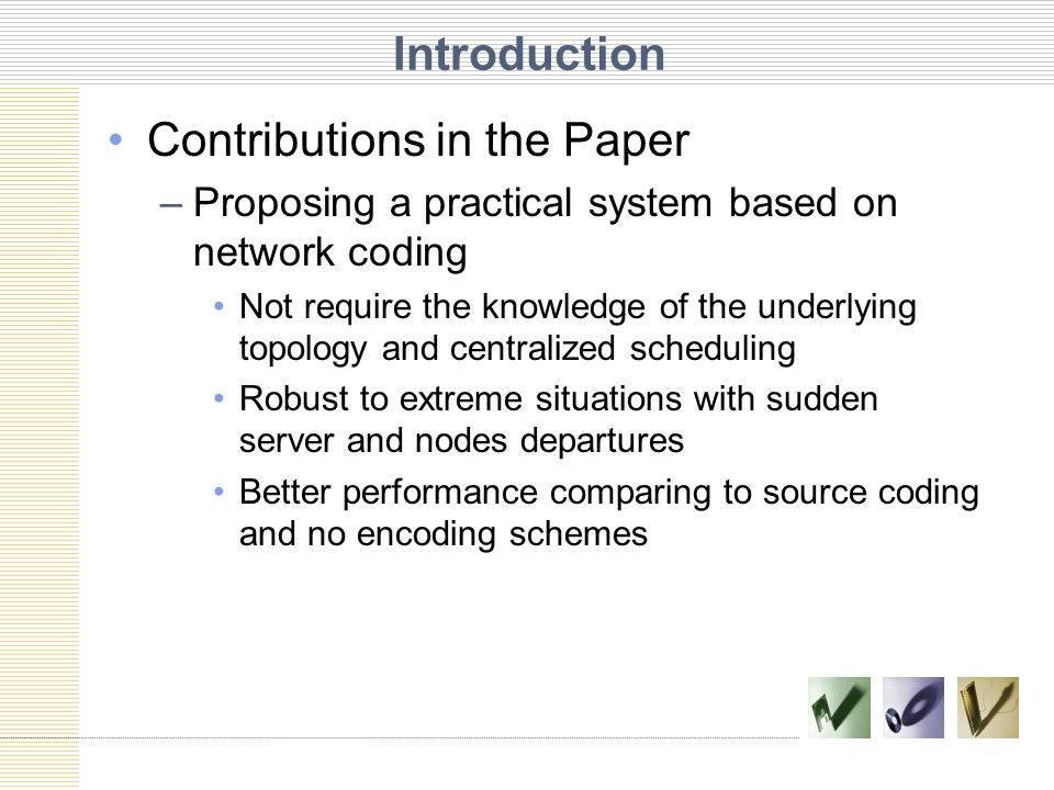 Introduction Contributions in the Paper –Proposing a practical system based on network coding Not require the knowledge of the underlying topology and centralized scheduling Robust to extreme situations with sudden server and nodes departures Better performance comparing to source coding and no encoding schemes