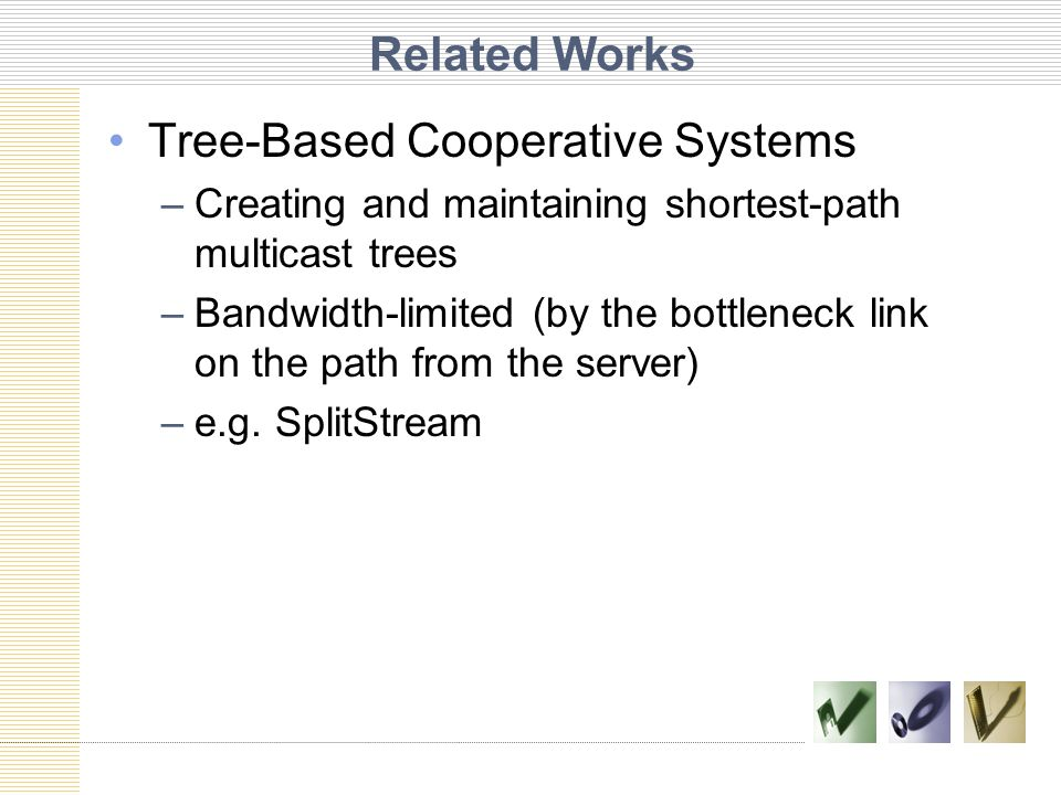 Related Works Tree-Based Cooperative Systems –Creating and maintaining shortest-path multicast trees –Bandwidth-limited (by the bottleneck link on the path from the server) –e.g.