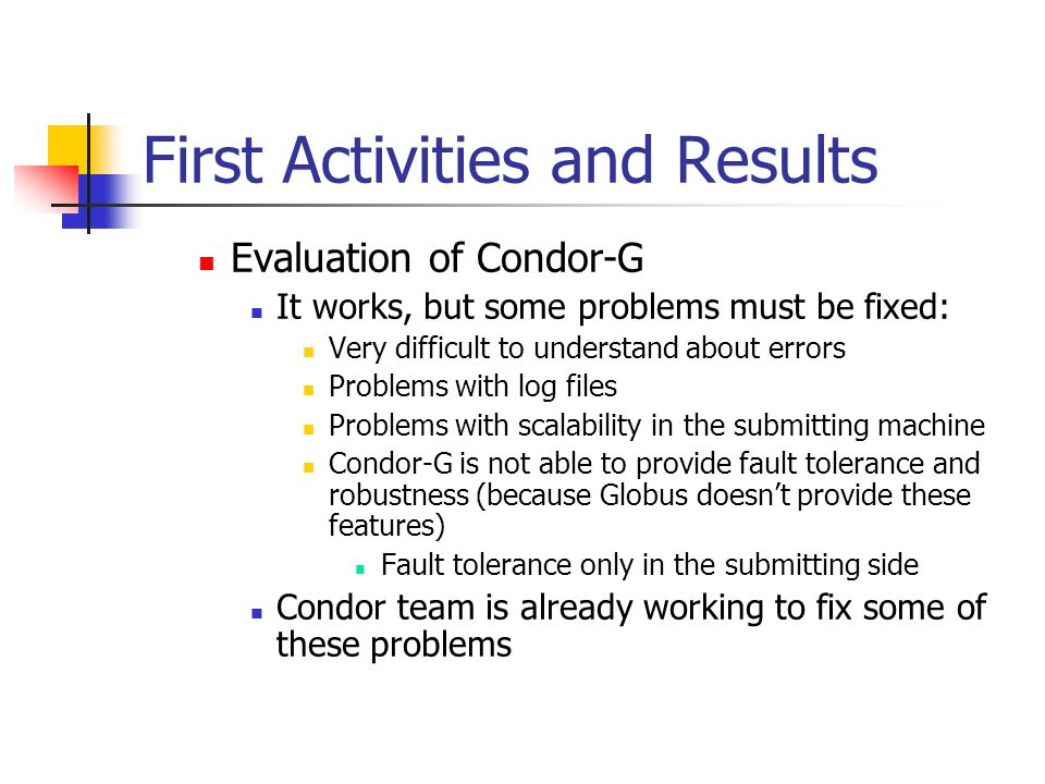 First Activities and Results Evaluation of Condor-G It works, but some problems must be fixed: Very difficult to understand about errors Problems with log files Problems with scalability in the submitting machine Condor-G is not able to provide fault tolerance and robustness (because Globus doesn't provide these features) Fault tolerance only in the submitting side Condor team is already working to fix some of these problems