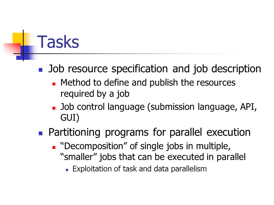 Tasks Job resource specification and job description Method to define and publish the resources required by a job Job control language (submission language, API, GUI) Partitioning programs for parallel execution Decomposition of single jobs in multiple, smaller jobs that can be executed in parallel Exploitation of task and data parallelism