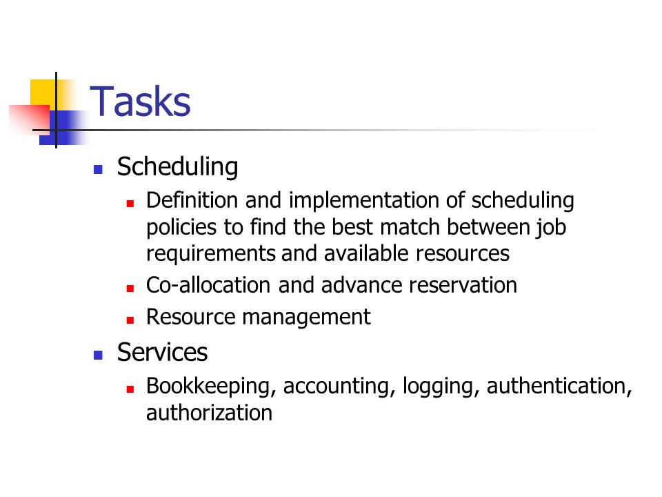 Tasks Scheduling Definition and implementation of scheduling policies to find the best match between job requirements and available resources Co-allocation and advance reservation Resource management Services Bookkeeping, accounting, logging, authentication, authorization
