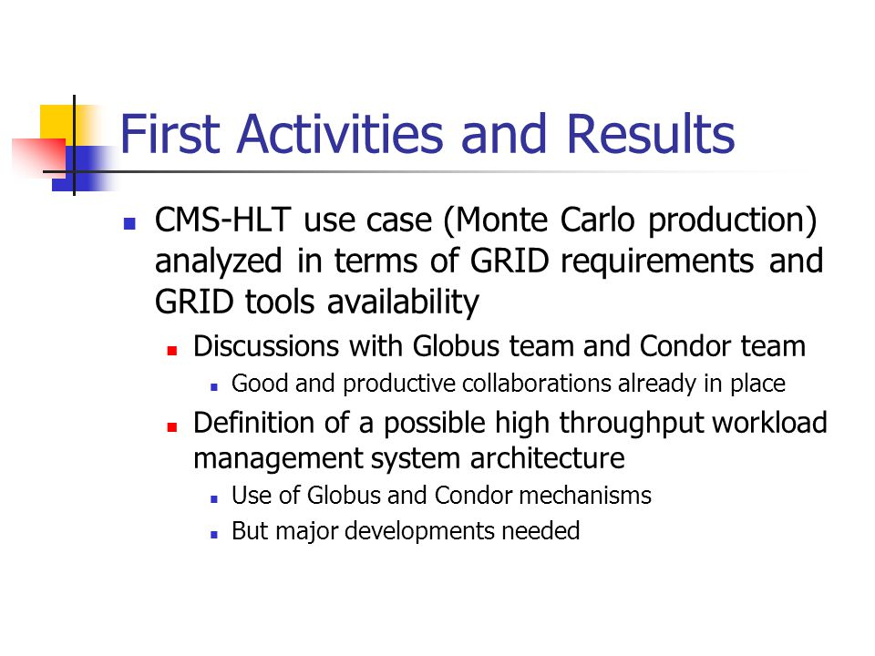 First Activities and Results CMS-HLT use case (Monte Carlo production) analyzed in terms of GRID requirements and GRID tools availability Discussions with Globus team and Condor team Good and productive collaborations already in place Definition of a possible high throughput workload management system architecture Use of Globus and Condor mechanisms But major developments needed