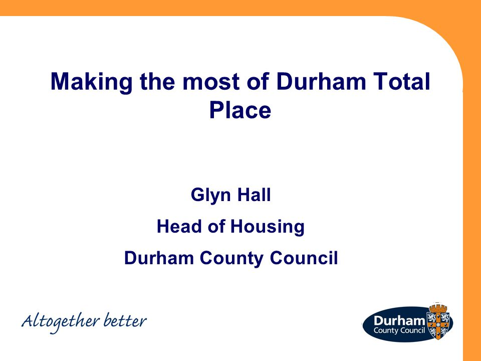 Making the most of Durham Total Place Glyn Hall Head of Housing