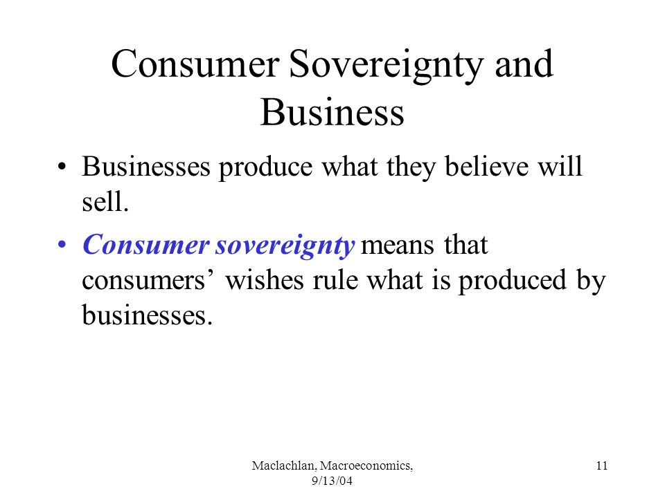 Maclachlan, Macroeconomics, 9/13/04 11 Consumer Sovereignty and Business Businesses produce what they believe will sell.