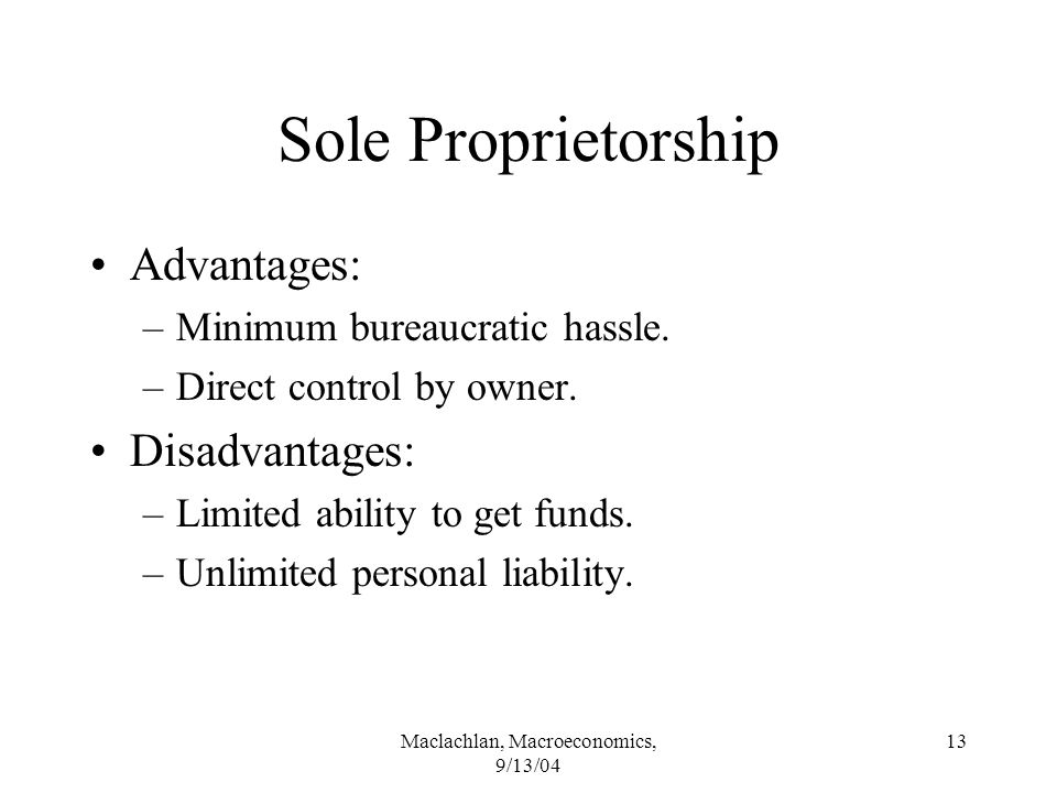 Maclachlan, Macroeconomics, 9/13/04 13 Sole Proprietorship Advantages: –Minimum bureaucratic hassle.