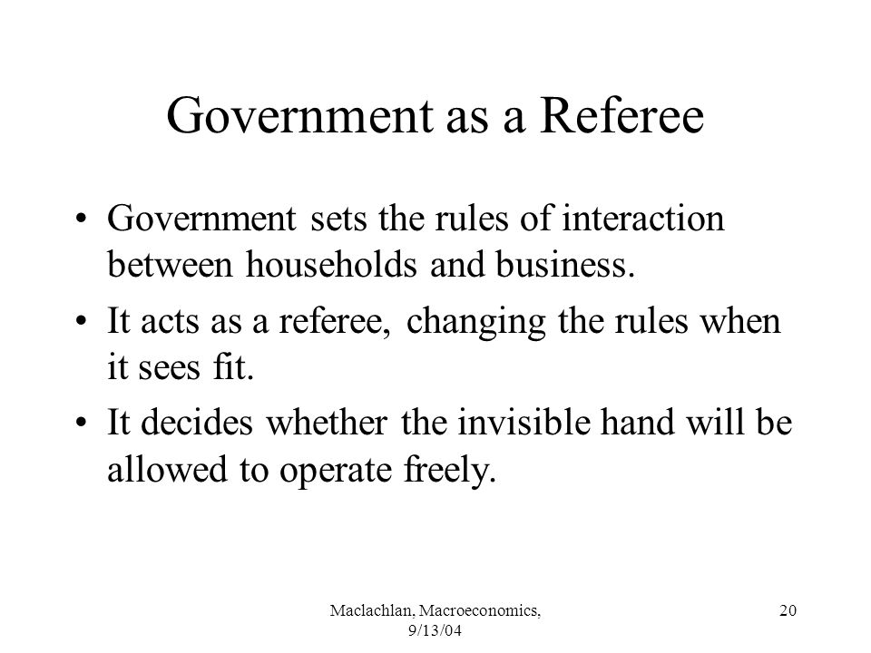 Maclachlan, Macroeconomics, 9/13/04 20 Government as a Referee Government sets the rules of interaction between households and business.