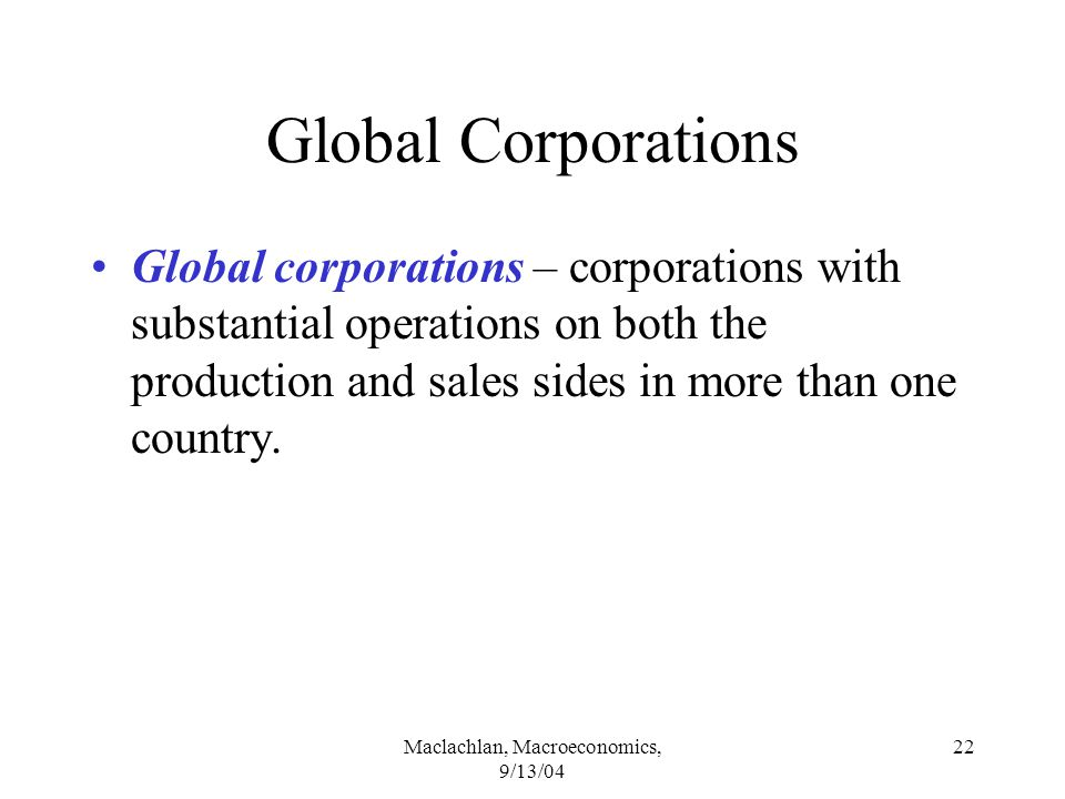 Maclachlan, Macroeconomics, 9/13/04 22 Global Corporations Global corporations – corporations with substantial operations on both the production and sales sides in more than one country.
